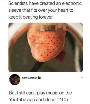 Man's got a point. by apolatan11 FOLLOW 4 MORE MEMES.: Scientists have created an electronic  sleeve that fits over your heart to  keep it beating forever.  rawsauce  But I still can't play music on the  YouTube app and close it? Oh Man's got a point. by apolatan11 FOLLOW 4 MORE MEMES.