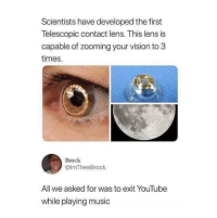 Music, youtube.com, and Vision: Scientists have developed the first  Telescopic contact lens. This lens is  capable of zooming your vision to 3  times.  Brock  @lmTheeBrock  All we asked for was to exit YouTube  while playing music That's all we wanted 😂