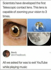 Dank, Music, and youtube.com: Scientists have developed the first  Telescopic contact lens. This lens is  capable of zooming your vision to 3  times.  Brock  @ImTheeBrock  All we asked for was to exit YouTube  while playing music