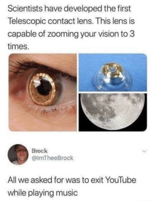 me🤔irl: Scientists have developed the first  Telescopic contact lens. This lens is  capable of zooming your vision to 3  times.  Brock  @lmTheeBrock  All we asked for was to exit YouTube  while playing music me🤔irl