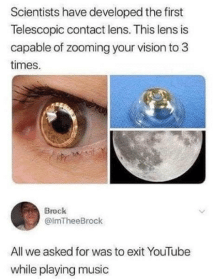laughoutloud-club:  *cries in iOS*: Scientists have developed the first  Telescopic contact lens. This lens is  capable of zooming your vision to 3  times.  Brock  @lmTheeBrock  All we asked for was to exit YouTube  while playing music laughoutloud-club:  *cries in iOS*
