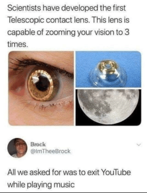 new invention: via /r/memes https://ift.tt/2OqmyvT: Scientists have developed the first  Telescopic contact lens. This lens is  capable of zooming your vision to 3  times.  Brock  @lmTheeBrock  All we asked for was to exit YouTube  while playing music new invention: via /r/memes https://ift.tt/2OqmyvT