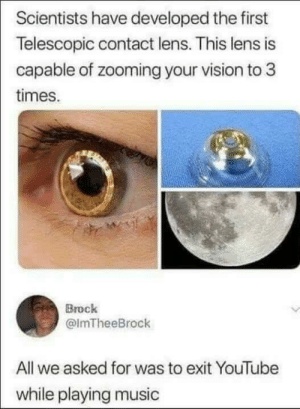 Music, youtube.com, and Vision: Scientists have developed the first  Telescopic contact lens. This lens is  capable of zooming your vision to 3  times  Brock  @lmTheeBrock  All we asked for was to exit YouTube  while playing music Is it really that complicated?
