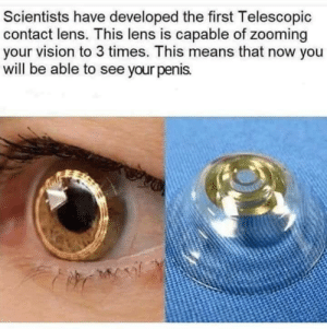 Vision, Penis, and Means: Scientists have developed the first Telescopic  contact lens. This lens is capable of zooming  your vision to 3 times. This means that now you  will be able to see your penis. What redditors truly need