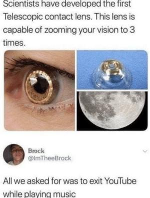 Music, youtube.com, and Vision: Scientists have developed the first  Telescopic contact lens. This lens is  capable of zooming your vision to 3  times.  Brock  @lmTheeBrock  All we asked for was to exit YouTube  while plaving music