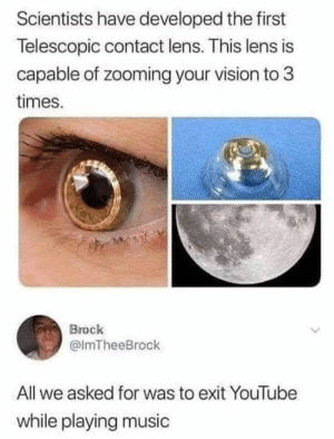 Dank, Music, and youtube.com: Scientists have developed the first  Telescopic contact lens. This lens is  capable of zooming your vision to 3  times.  Brock  @lmTheeBrock  All we asked for was to exit YouTube  while playing music Its called premium broke boy.