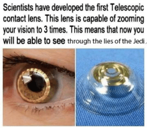 Don't lecture me Obi-Wan: Scientists have developed the first Telescopic  contact lens. This lens is capable of zooming  your vision to 3 times. This means that now you  will be able to see through the lies of the Jedi. Don't lecture me Obi-Wan