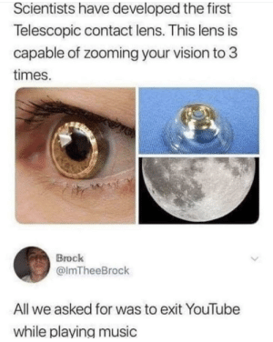 Do better Science!: Scientists have developed the first  Telescopic contact lens. This lens is  capable of zooming your vision to 3  times.  Brock  @lmTheeBrock  All we asked for was to exit YouTube  while playing music Do better Science!