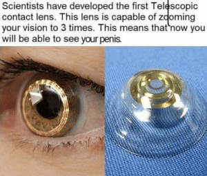 cOmeDy: Scientists have developed the first Telescopic  contact lens. This lens is capable of zooming  your vision to 3 times. This means that 'now you  will be able to see your penis. cOmeDy