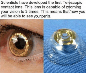 i kackled so loud: Scientists have developed the first Telescopic  contact lens. This lens is capable of zooming  your vision to 3 times. This means that 'now you  will be able to see your penis. i kackled so loud