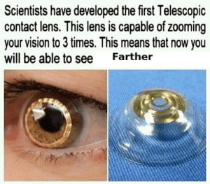 me_irl: Scientists have developed the first Telescopic  contact lens. This lens is capable of zooming  your vision to 3 times. This means that now you  will be able to see  Farther me_irl
