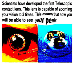 I am so funny: Scientists have developed the first Telescopic  contact lens. This lens is capable of zooming  your vision to 3 times. This means that now you  will be able to see your penis  endee- I am so funny