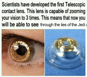 Anakin was one step ahead of us: Scientists have developed the first Telescopic  contact lens. This lens is capable of zooming  your vision to 3 times. This means that now you  will be able to see through the lies of the Jedi Anakin was one step ahead of us