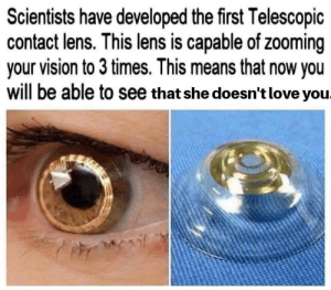 contact lens: Scientists have developed the first Telescopic  contact lens. This lens is capable of zooming  your vision to 3 times. This means that now you  will be able to see that she doesn't love you.