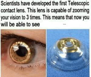 What's there I can't see it: Scientists have developed the first Telescopic  contact lens. This lens is capable of zooming  your vision to 3 times. This means that now you  will be able to see  This text What's there I can't see it