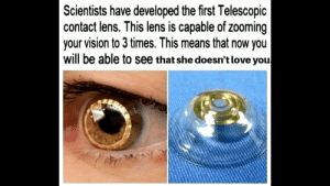 Idk, it's kinda true tho....: Scientists have developed the first Telescopic  contact lens. This lens is capable of zooming  your vision to 3 times. This means that now you  will be able to see that she doesn't love you Idk, it's kinda true tho....