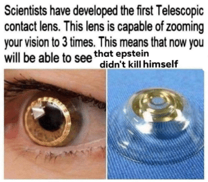 contact lens: Scientists have developed the first Telescopic  contact lens. This lens is capable of zooming  your vision to 3 times. This means that now you  will be able to see that epstein  didn't kill himself