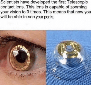 thank: Scientists have developed the first Telescopic  contact lens. This lens is capable of zooming  your vision to 3 times. This means that now you  will be able to see your penis. thank