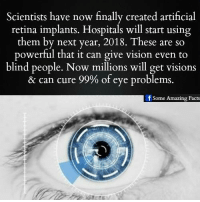 retina: Scientists have now finally created artificial  retina implants. Hospitals will start using  them by next year, These are so  powerful that it can give vision even to  blind people. Now millions will get visions  & can cure 99% of eye problems.  Some Amazing Facts