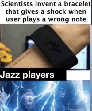 chrispalmermusic:  JaZz Is JuSt ThE WrOnG NotEs: Scientists invent a bracelet  that gives a shock when  user plays a wrong note  outube.com/toddpoore!  Jazz players chrispalmermusic:  JaZz Is JuSt ThE WrOnG NotEs