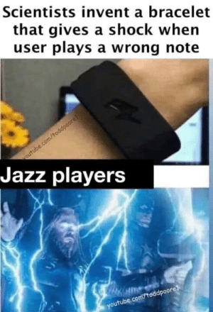 scientists: Scientists invent a bracelet  that gives a shock when  user plays a wrong note  voutube.com/toddpoore!  Jazz players  youtube.com/toddpoorel