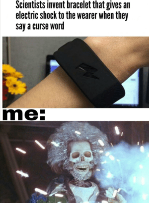 shocking by butteredwettoastbro MORE MEMES: Scientists invent bracelet that gives an  electric shock to the wearer when they  say a curse word  me- shocking by butteredwettoastbro MORE MEMES