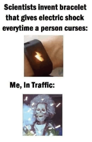 Funny, Traffic, and Tumblr: Scientists invent bracelet  that gives electric shock  everytime a person curses:  Me, In Traffic: