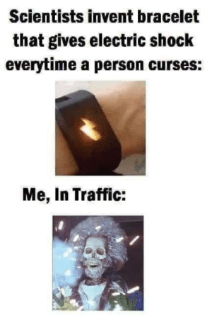 Dank, Traffic, and 🤖: Scientists invent bracelet  that gives electric shock  everytime a person curses:  Me, In Traffic: Oh man you got that right.