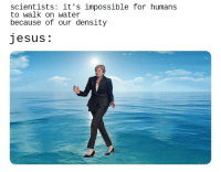 Jesus, Water, and Dank Christian: scientists: it's impossible for humans  to walk on water  because of our density  Jesus.