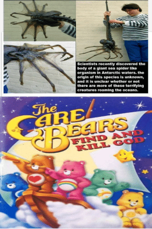 What God has done has made us very unhappy: Scientists recently discovered the  body of a giant sea spider like  organism in Antarctic waters. the  origin of this species is unknown,  and it is unclear whether or not  there are more of these terrifying  creatures roaming the oceans.  The  SARE  CREARS  FIND  KILL GOD  £००. What God has done has made us very unhappy