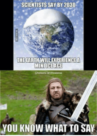Westero: SCIENTISTS SAY BY 2030  THE  EARTH WILLEXPERIENCEA  MINI ICE AGE  Chickens of Westeros  YOU KNOW WHAT TO SAY