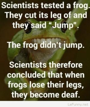 """Funny science joke story: Scientists tested a frog  They cut its leg of and  they said """"Jump""""  The frog didn't jump.  Scientists therefore  concluded that when  frogs lose their legs,  they become deaf.  LeFunny.net Funny science joke story"""