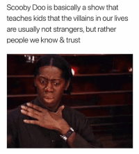 Scooby Doo, Kids, and Humans of Tumblr: Scooby Doo is basically a show that  teaches kids that the villains in our lives  are usually not strangers, but rather  people we know & trust via --> Texts From Last Night