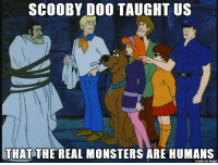 Scooby Doo: SCOOBY DOO TAUGHT US  THAT THE REAL MONSTERS ARE HUMANS  made on imgur