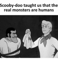 Monster, Scooby Doo, and The Real: Scooby-doo taught us that the  real monsters are humans Scooby dooby doo 👌🏻