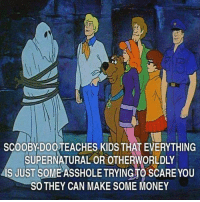 Memes, Money, and Scare: SCOOBY DOOTEACHES KIDS THAT EVERYTHING  SUPERNATURAL OR OTHERWORLDLY  is JUST SOME ASSHOLE TRYINGTO SCARE YOU  SO THEY CAN MAKE SOME MONEY