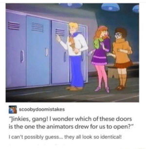 "Jinkies!: scoobydoomistakes  ""Jinkies, gang! I wonder which of these doors  is the one the animators drew for us to open?""  I can't possibly guess... they all look so identical! Jinkies!"