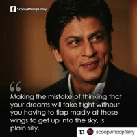 Memes, Movies, and Flight: ScoopWhoopFilmy  CC  Making the mistake of thinking that  your dreams will take flight without  you having to flap madly at those  wings to get up into the sky, is  plain silly.  tu scoopwhoopfilmy Repost @scoopwhoopfilmy SRKQuotes . . . srk shahrukhkhan quotes Bollywood ScoopWhoop SWFilmy Movies Instascoop Instalike Instagood Instadaily Instapic