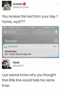 Homie, Memes, and Scooter: scooter  @AlisVeryOwn  You receive this text from your day 1  homie, wyd???  0oo T-Mobile LTE  ?7?  7:47 AM  Q Search FBDANK MEMEOLOGY  Recent  MESSAGES  now  Ahmad Abu  Bro I might become gay tbh  Asad  @AsadVli  I jus wanna know why you thought  that little line would hide his name  Imao