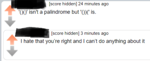 Hidden, Score, and Palindrome: [score hidden] 24 minutes ago  o0 isn't a palindrome but ')) is  en 3 minutes agO  I hate that you're right and I can't do anything about it Palindromes