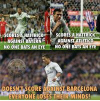 Barcelona, Memes, and Soccer: SCORES A HATTRICK  1  SCORES A HATTRICK  AGAINST BAYERN  AGAINST ATLETICO  NO ONE BATS AN EYE  NO ONE BATS AN EYE  DOESNT SCORE AGAINST BARCELONA  EVERYONE LOSES THEIR MINDS. Thoughts? Follow @instatroll.soccer