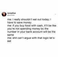 Arguing, Be Like, and Food: scorpihoe  @penholder  me: I really shouldn't eat out today; I  have to save money  me: if you buy food with cash, it'll be like  you're not spending money bc the  number in your bank account will be the  same  me: shit can't argue with that logic let's  eat in 2019 we're all going to try and not go out to eat, right? lmao jk