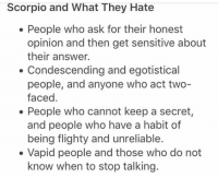 Condescending, Scorpio, and Answers: Scorpio and What They Hate  People who ask for their honest  opinion and then get sensitive about  their answer.  Condescending and egotistical  people, and anyone who act two-  faced  People who cannot keep a secret,  and people who have a habit of  being flighty and unreliable.  Vapid people and those who do not  know when to stop talking.