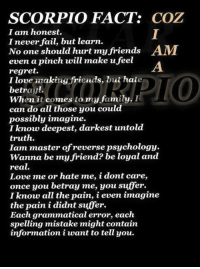 Fail, Family, and Friends: SCORPIO FACT:  COZ  I am honest.  I never fail, but learn.  No one should hurt my friends AM  even a pinch will make u feel  regret.  I love making friends, but hate  betray.  When it comes to my family, I  can do all those you cou  possibly imagine.  I know deepest, darkest untold  truth.  Iam master of reverse psychology.  Wanna be my friend? be loyal and  real.  Love me or hate me, idontcare,  once you betray me, you suffer.  I know all the pain, i even imagine  the pain i didnt suffer.  Each grammatical error, each  spelling mistake might contain  information i want to tell you. [ :) ]
