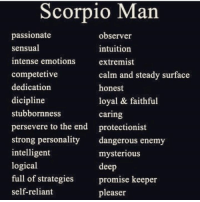 Scorpio, Passionate, and Sensual: Scorpio Man  passionate  observer  sensual  intuition  intense emotions  extremist  competetive  calm and steady surface  dedication  honest  dicipline  loyal & faithful  stubbornness  caring  persevere to the end protectionist  strong personality  dangerous enemy  intelligent  mysterious  logical  deep  full of strategies  promise keeper  selfreliant  pleaser