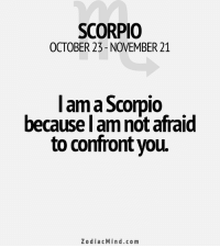 Free, Horoscope, and Http: SCORPIO  OCTOBER 23-NOVEMBER 21  I am a Scorpio  because I amnotafraid  to confront you.  Zodiac Mind.co m Mar 20, 2017. You are emotionally stable and maximally devoted to your partner. It is important to you to ... ...FOR FULL HOROSCOPE VISIT: http://horoscope-daily-free.net