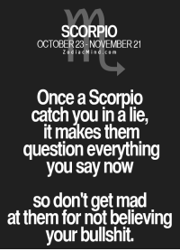 May 24, 2017. You will miss tact in business arrangements. Yet, if you rely on your .. ...FOR FULL HOROSCOPE VISIT: http://horoscope-daily-free.net: SCORPIO  OCTOBER 23- NOVEMBER 21  Z o d i a c M i n d c o m  Once a Scorpio  catch you in a lie,  it makes them  question everything  you say now  so don't get mad  at them for not believing  your bullshit. May 24, 2017. You will miss tact in business arrangements. Yet, if you rely on your .. ...FOR FULL HOROSCOPE VISIT: http://horoscope-daily-free.net
