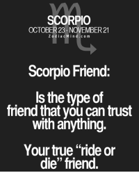 """True, Free, and Horoscope: SCORPIO  OCTOBER 23- NOVEMBER 21  Z o d i a c M i n d c o m  Scorpio Friend  Is the type of  friend that can trust  with anything.  Your true """"ride or  die"""" friend. May 9, 2017. If you're single, you can expect an opportunity for an interesting acquaintance. A person born in the sign of .. ...FOR FULL HOROSCOPE VISIT: http://horoscope-daily-free.net"""