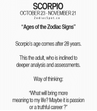 "Life, Free, and Horoscope: SCORPIO  OCTOBER 23-NOVEMBER 21  Z o d i a c S p ot.co  ""Ages of the Zodiac Signs""  Scorpio's age comes after 28 years.  This the adult, who is inclined to  deeper analysis andassessments.  Way of thinking  What will bring more  meaning to my life? Maybeitis passion  or a truthful career?"" May 13, 2017. You are feeling some spasm inside you. Something is bothering you, and you don't know what it is. The thing you keep running away from and repressing is the source of all  .. ...FOR FULL HOROSCOPE VISIT: http://horoscope-daily-free.net"