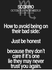Bad, Arrogant, and Free: SCORPIO  OCTOBER 23-NOVEMBER 21  ZodiacMind.com  How to avoid being on  their bad side:  Just be honest  because they dont  care if it's one  le they may never  trust you again. Oct 29, 2015. You will excellently manage one longer verbal fight with one arrogant person. After physical activity, you will think that .. ...FOR FULL HOROSCOPE VISIT: http://horoscope-daily-free.net/scorpio